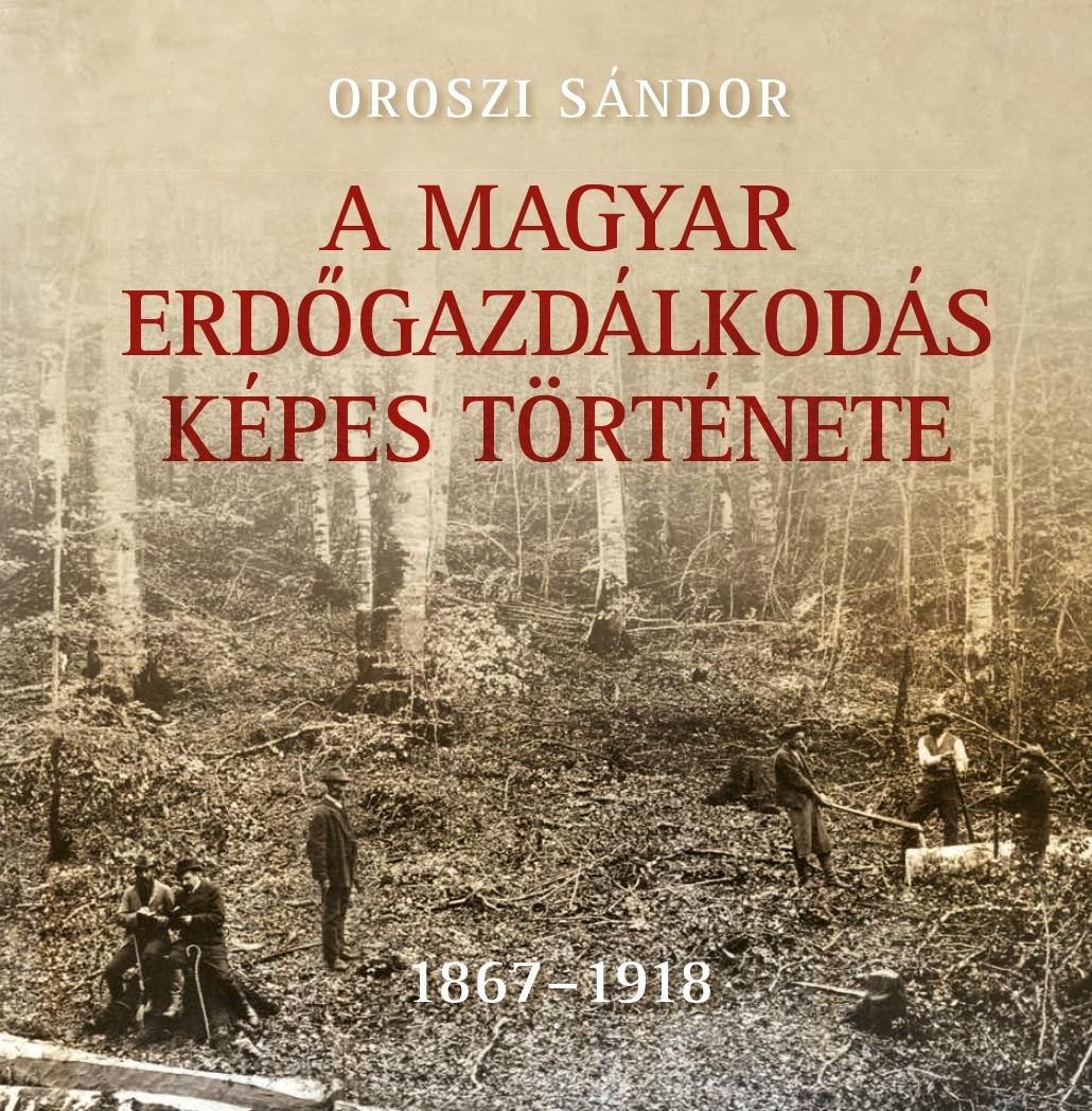 A magyar erdőgazdálkodás képes története I. kötet - 1867-1918