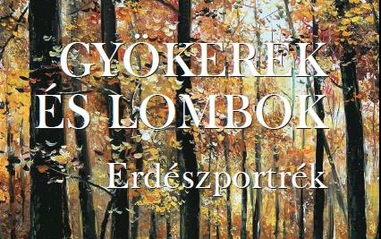 Gyökerek és Lombok - Erdészportrék - 10. kötet